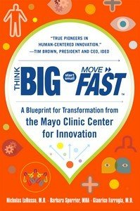Think Big  Start Small  Move Fast  A Blueprint for Transformation from the Mayo Clinic Center for Innovation