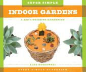 Super Simple Indoor Gardens: A Kid's Guide to Gardening: A Kid's Guide to Gardening