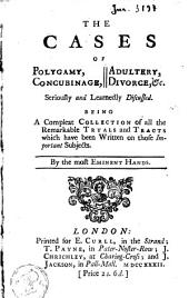The Cases of Polygamy, Concubinage, Adultery, Divorce, &c: Seriously and Learnedly Discussed. Being a Compleat Collection of All the Remarkable Tryals and Tracts which Have Been Written on Those Important Subjects. By the Most Eminent Hands