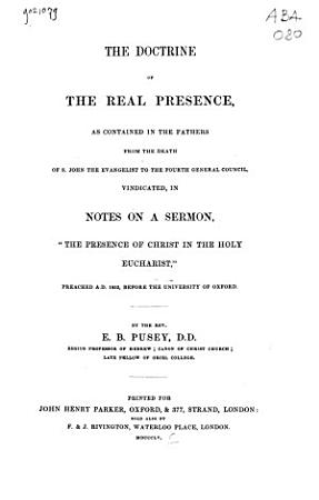 The Doctrine of the Real Presence  as Contained in the Fathers from the Death of S  John the Evangelist to the Fourth General Council  Vindicated  in Notes on a Sermon   The Presence of Christ in the Holy Eucharist   Preached A D  1852  Before Teh University of Oxford PDF