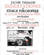 Jacobi Thomasii Dissertationes ad Stoicae Philosophiae & caeteram Philosophicam Historiam facientes Argumenti Varii: quibus praemittitur de Exustione Mundi Stoica Exercitatio