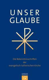 Unser Glaube: Die Bekenntnisschriften der evangelisch-lutherischen Kirche. Ausgabe für die Gemeinde