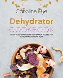 Dehydrator Cookbook  Healthy and Convenient Dehydrator Recipes for Dehydrating Food at Home PDF