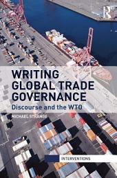 Writing Global Trade Governance: Discourse and the WTO