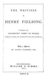 The Writings Of Henry Fielding Comprising His Celebrated Works Of Fiction Carefully Revised And Collated With The Best Authorities With A Memoir By David Herbert Book PDF