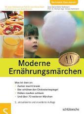 Moderne Ernährungsmärchen: Was ist dran an: Zucker macht krank, Eier erhöhen den Cholesterinspiegel, Diäten machen schlank und über 70 weiteren Märchen