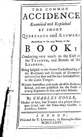 The Common Accidence Examined and Explained: By Short Questions and Answers According to the Very Words of the Book: ... Written Heretofore, and Made Use of in Rotheram School, and Now Published for the Profit of Young Beginners in that and Other Schools. By Charles Hoole ...
