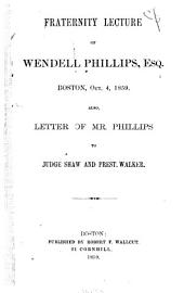 Fraternity Lecture of Wendell Phillips, Esq: Boston, Oct. 4, 1859. Also, Letter of Mr. Phillips to Judge Shaw and Prest. Walker