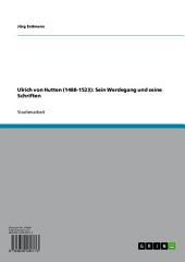 Ulrich von Hutten (1488-1523): Sein Werdegang und seine Schriften