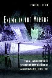 Enemy in the Mirror: Islamic Fundamentalism and the Limits of Modern Rationalism: A Work of Comparative Political Theory