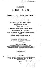 Familiar Lessons on Mineralogy and Geology: Explaining the Easiest Methods of Discriminating Metals, Earths, and Rocks ... to which Has Been Added a Practical Description of the Use of the Lapidarys' Apparatus