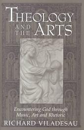 Theology and the Arts: Encountering God Through Music, Art, and Rhetoric