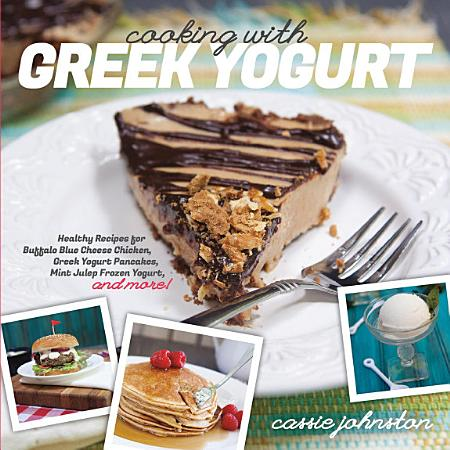 Cooking with Greek Yogurt  Healthy Recipes for Buffalo Blue Cheese Chicken  Greek Yogurt Pancakes  Mint Julep Smoothies  and More PDF