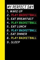 My Perfect Day Wake Up Play Basketball Eat Breakfast Play Basketball Eat Lunch Play Basketball Eat Dinner Play Basketball Sleep