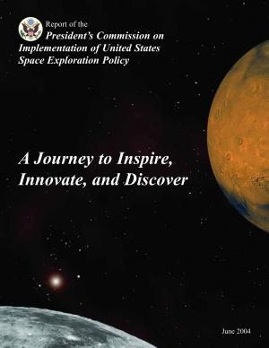 A journey to inspire, innovate, and discover : report of the President's Commission on Implementation of United States Space Exploration Policy
