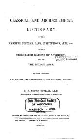 A classical and archaeological dictionary of the manners, customs, laws, institutions, arts, etc. of the celebrated nations of antiquity, and of the middle ages: To which is prefixed A synoptical and chronological view of ancient history