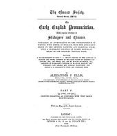 On Early English Pronunciation: With Special Reference to Shakspere and Chaucer, Containing an Investigation of the Correspondence of Writing with Speech in England from the Anglosaxon Period to the Existing Received and Dialectal Forms, with a Systematic Notation of Spoken Sounds by Means of the Ordinary Printing Types