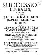Successio Linealis, Per Se Et In Electoralibus Imperii Secularibus: ex 2. F. 50 & aurea bulla Caroli quarti imp. bullis specialibus defensa atque declarata