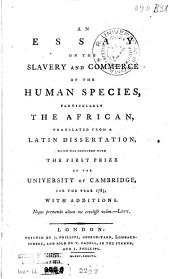 An Essay on the Slavery and Commerce of the Human Species, Particularly the African: Translated from a Latin Dissertation, which was Honoured with the First Prize in the University of Cambridge, for the Year 1785, with Additions