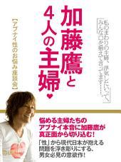 加藤鷹と4人の主婦アブナイ性のお悩み座談会