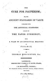 The Cure for Pauperism, Or, The Ancient Standards of Value Compared with the Artificial Standards Created by the Paper Currency: With a Plan of an Effectual Measure of Finance