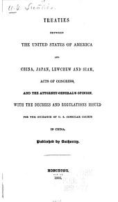 Treaties between the United States of America and China, Japan Lewchew and Siam [1833-1858] acts of Congress, and the Attorney-general's opinion: with the decrees and regulations issued for the guidance of U.S. Consular courts in China