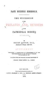 Fasti Ecclesiae Hibernicae : the Succession of Prelates and Members of the Cathedral Bodies of Ireland, by Henry Cotton : Supplement Containing a Continuation of Appointments Up to the Disestablishment of the Church of Ireland on December 31, 1870