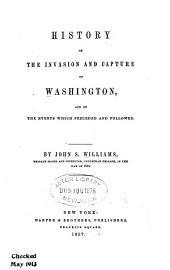 History of the Invasion and Capture of Washington: And of the Events which Preceded and Followed
