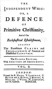 The Independent Whig: Or, A Defence of Primitive Christianity, and of Our Ecclesiastical Establishment, Against the Exorbitant Claims and Enchroachments of Fanatical and Disaffected Clergymen ..., Volume 2