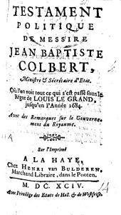 Testament politique de Messire Jean Baptiste Colbert ... Où l'on voit tout ce qui s'est passé sous le régne de Louis le Grand, jusqu'en l'année 1684. Avec des remarques sur le gouvernement du royaume. By G. de Courtilz de Sandras