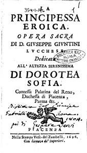 La principessa eroica. Opera sacra di D. Giuseppe Giuntini lucchese. Dedicata all'altezza serenissima di Dorotea Sofia. ..