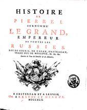 Histoire de Pierre I, surnommé le Grand, empereur de toutes les Russies: Roi de Sibérie, de Casan, d'Astracan, Grand Duc de Moscovie, Volume1