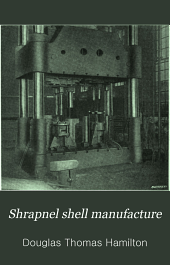 Shrapnel Shell Manufacture: A Comprehensive Treatise on the Forging, Machining, and Heat-treatment of Shells, and the Manufacture of Cartridge Cases and Fuses for Shrapnel Used in Field and Mountain Artillery, Giving Complete Direction for Tool Equipment and Methods of Setting Up Machines, Together with Government Specifications for this Class of Munitions