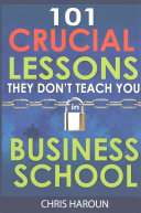 101 Crucial Lessons They Don t Teach You in Business School