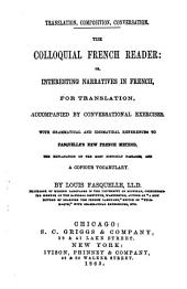 The colloquial French reader, or, Interesting narratives in French, for translation: accompanied by conversational exercises with grammatical and idiomatical references to Fasquelle's new French method, the explanation of the most difficult passages, and a copious vocabulary