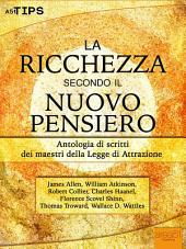 La ricchezza secondo il Nuovo Pensiero: Antologia di scritti dei maestri della Legge di Attrazione