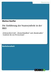 """Die Einführung der Staatssymbole in der BRD: """"Schwarz-Rot-Gold"""", """"Deutschlandlied"""" und """"Bundesadler"""" - Symbole für ein Provisorium?"""