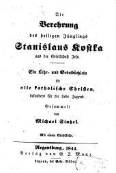 Die Verehrung des heiligen Jünglings Stanislaus Kostka aus der Gesellschaft Jesu: ein Lehr- und Gebetbüchlein für alle katholische Christen, besonders für die liebe Jugend