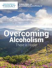 Overcoming Alcoholism: There Is Hope!: A Bible Study Aid Presented By BeyondToday.tv