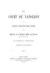 The Court of Napoleon; Or, Society Under the First Empire: With Portraits of Its Beauties, Wits and Heroines, from Authentic Originals