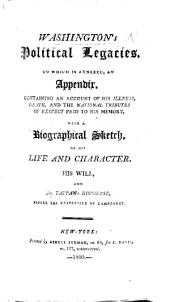 Washington's Political Legacies. To which is annexed, an Appendix, containing an account of his illness, death, and the ... tributes ... to his memory, with a biographical sketch, of his life and character [by J. Morse], his Will, and Dr. Tappan's discourse, before the University of Cambridge