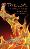 True Love  A Shamanic Healing for the Soul PDF