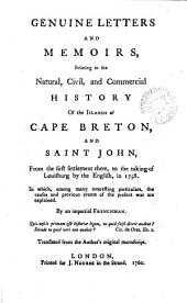 Genuine Letters and Memoirs, Relating to the Natural, Civil, and Commercial History of the Islands of Cape Breton, and Saint John: From the First Settlement There, to ... 1758. ... By an Impartial Frenchman. Translated from the Author's Original Manuscript