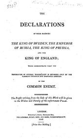 The Declarations of ... the King of Sweden (Oct. 31, 1805), the Emperor of Russia, the King of Prussia and the King of England; which Demonstrate that the Restoration of General Tranquillity is Retarded Only by the Flagrant Injustice ... of the Common Enemy, Etc