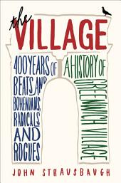 The Village: 400 Years of Beats and Bohemians, Radicals and Rogues, a History of Greenwich Village