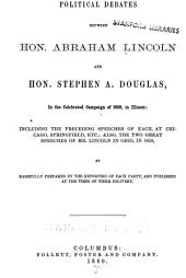 Political Debates Between Hon. Abraham Lincoln and Hon. Stephen A. Douglas, in the Celebrated Campaign of 1858 in Illinois: Including the Preceding Speeches of Each at Chicago, Springfield, Etc., Also the Two Great Speeches of Mr. Lincoln in Ohio, in 1859, as Carefully Prepared by the Reporter of Each Party and Published at the Times of Their Delivery