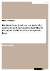 Die Entstehung des deutschen Zivilrechts und das Bürgerliche Gesetzbuch als Modell für andere Kodifikationen in Europa und Japan