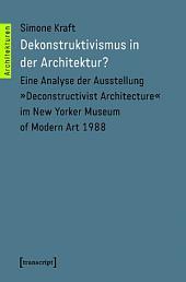 Dekonstruktivismus in der Architektur?: Eine Analyse der Ausstellung »Deconstructivist Architecture« im New Yorker Museum of Modern Art 1988