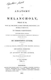 The Anatomy of Melancholy: What it Is, with All the Kinds, Causes, Symptoms, Prognostics, and Several Cures of It. In Three Partitions: with Their Several Sections, Members, and Subsections, Philosophically, Medicinally, Historically Opened and Cut Up, Volume 1
