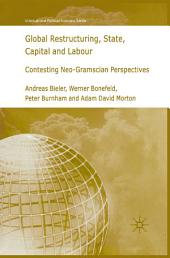 Global Restructuring, State, Capital and Labour: Contesting Neo-Gramscian Perspectives